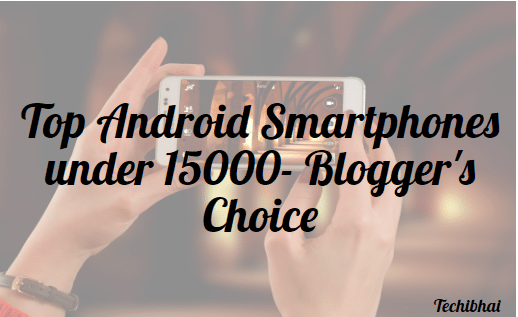 Top Android Smartphones under 15000,