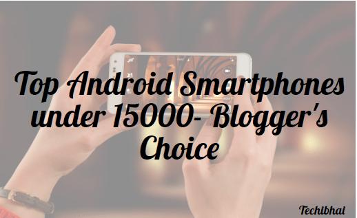 Top Android Smartphones under 15000,